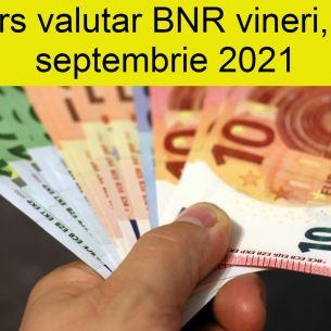 Curs valutar BNR vineri, 17 septembrie 2021. Euro și dolarul scad! Cotațiile tuturor valutelor la final de săptămână