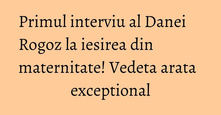 Primul interviu al Danei Rogoz la iesirea din maternitate! Vedeta arata exceptional