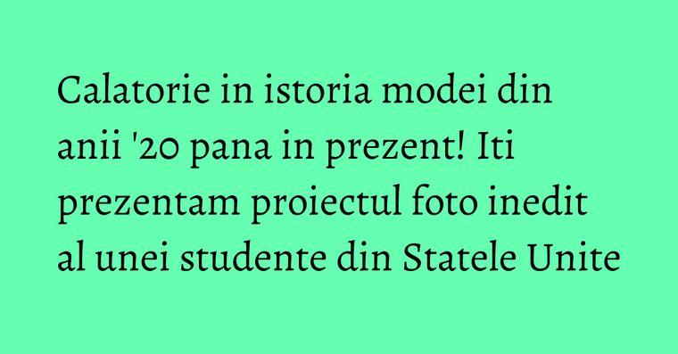 Calatorie in istoria modei din anii '20 pana in prezent! Iti prezentam proiectul foto inedit al unei studente din Statele Unite