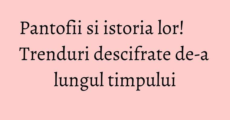 Pantofii si istoria lor! Trenduri descifrate de-a lungul timpului