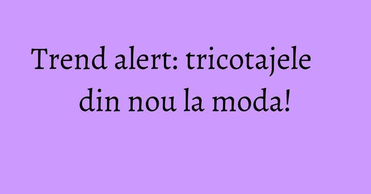 Trend alert: tricotajele din nou la moda!