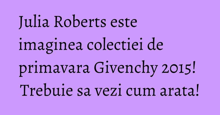 Julia Roberts este imaginea colectiei de primavara Givenchy 2015! Trebuie sa vezi cum arata!