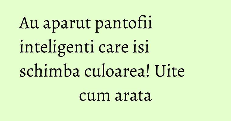 Au aparut pantofii inteligenti care isi schimba culoarea! Uite cum arata