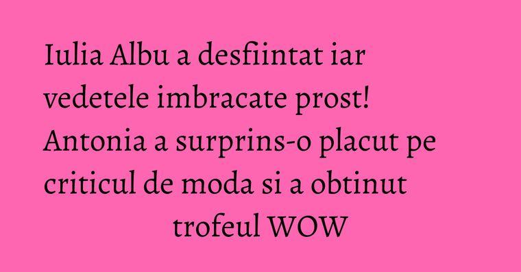 Iulia Albu a desfiintat iar vedetele imbracate prost! Antonia a surprins-o placut pe criticul de moda si a obtinut trofeul WOW