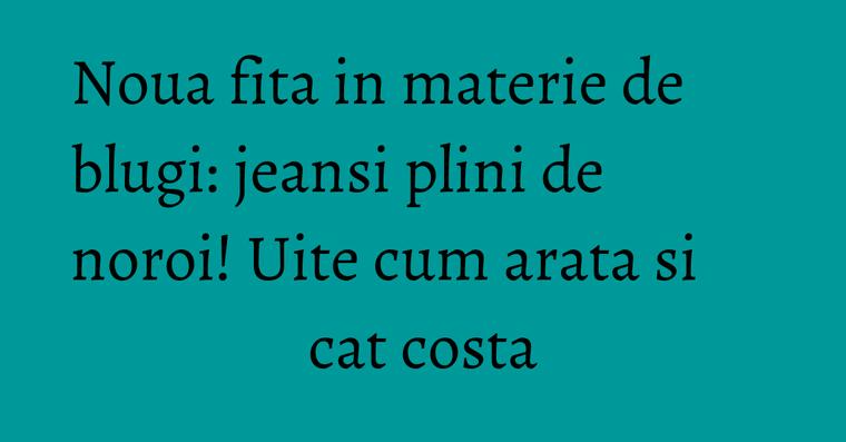 Noua fita in materie de blugi: jeansi plini de noroi! Uite cum arata si cat costa