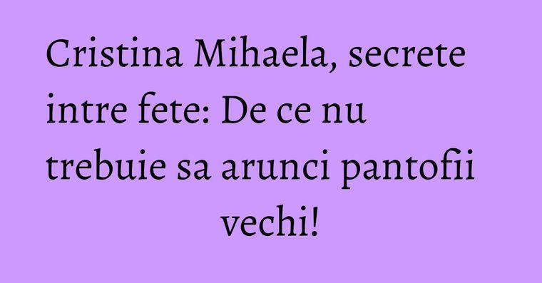 Cristina Mihaela, secrete intre fete: De ce nu trebuie sa arunci pantofii vechi!