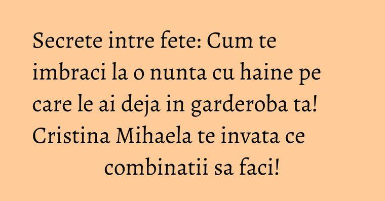 Secrete intre fete: Cum te imbraci la o nunta cu haine pe care le ai deja in garderoba ta! Cristina Mihaela te invata ce combinatii sa faci!