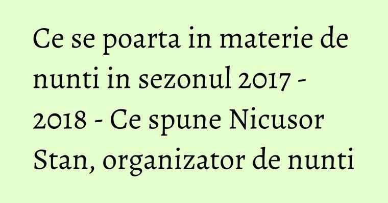 Ce se poarta in materie de nunti in sezonul 2017 - 2018 - Ce spune Nicusor Stan, organizator de nunti