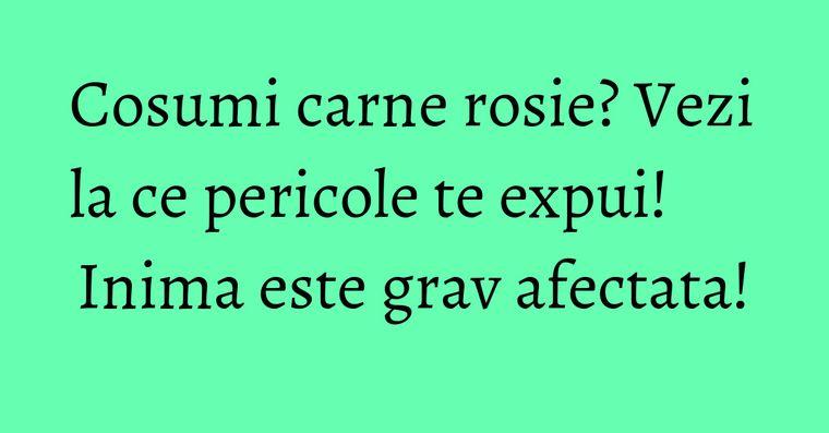 Cosumi carne rosie? Vezi la ce pericole te expui! Inima este grav afectata!