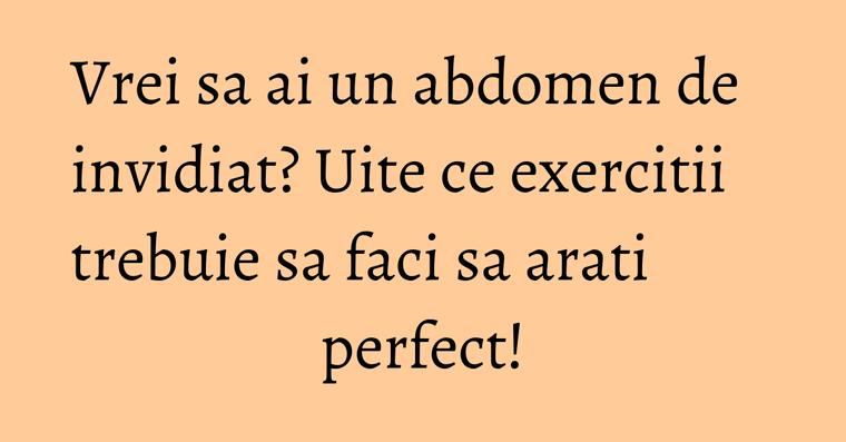 Vrei sa ai un abdomen de invidiat? Uite ce exercitii trebuie sa faci sa arati perfect!