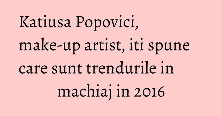 Katiusa Popovici, make-up artist, iti spune care sunt trendurile in machiaj in 2016