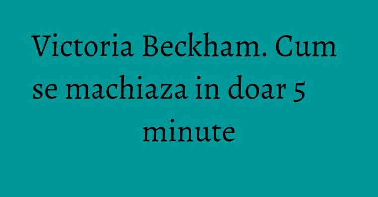 Victoria Beckham. Cum se machiaza in doar 5 minute