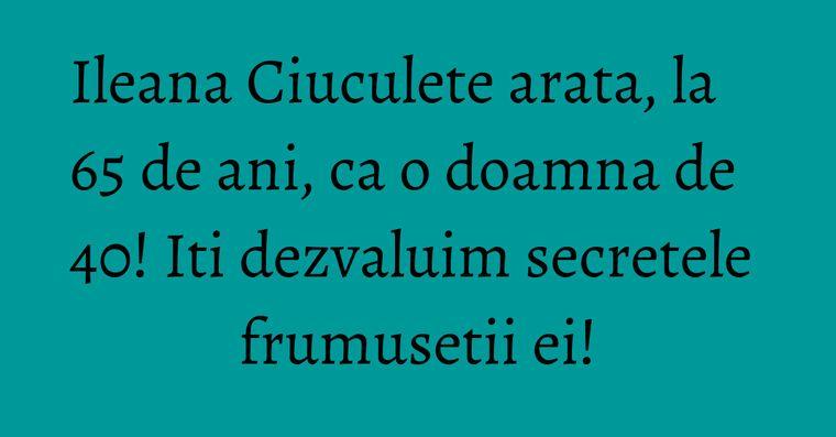 Ileana Ciuculete arata, la 65 de ani, ca o doamna de 40! Iti dezvaluim secretele frumusetii ei!