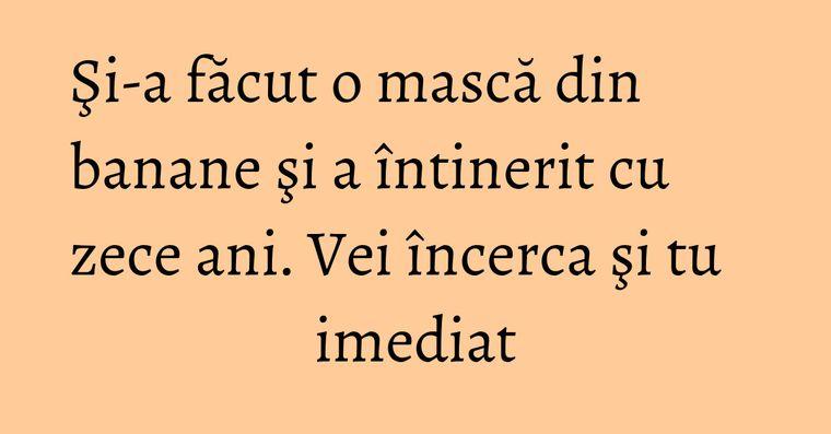 Şi-a făcut o mască din banane şi a întinerit cu zece ani. Vei încerca şi tu imediat