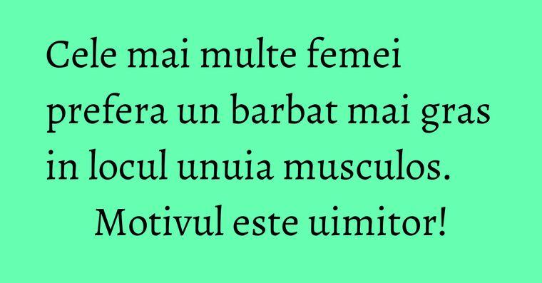 Cele mai multe femei prefera un barbat mai gras in locul unuia musculos. Motivul este uimitor!