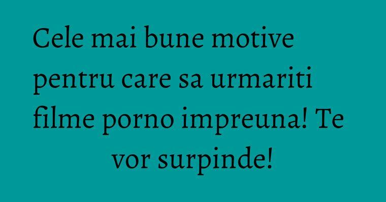 Cele mai bune motive pentru care sa urmariti filme porno impreuna! Te vor surpinde!