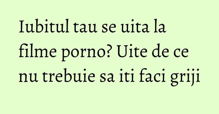 Iubitul tau se uita la filme porno? Uite de ce nu trebuie sa iti faci griji