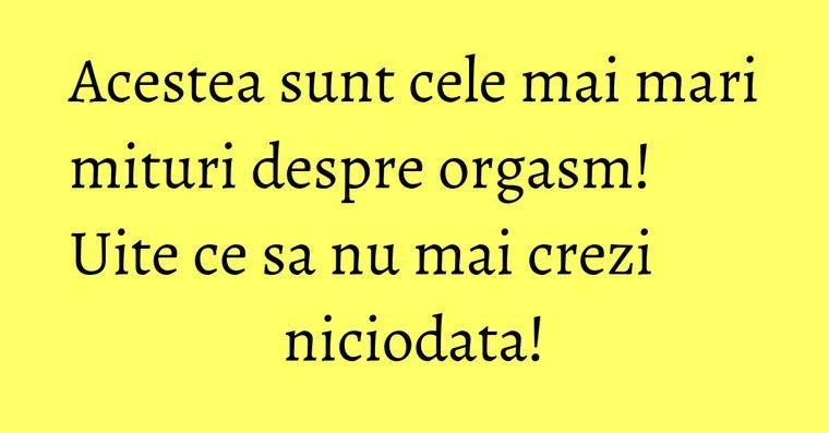 Acestea sunt cele mai mari mituri despre orgasm! Uite ce sa nu mai crezi niciodata!