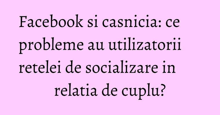 Facebook si casnicia: ce probleme au utilizatorii retelei de socializare in relatia de cuplu?