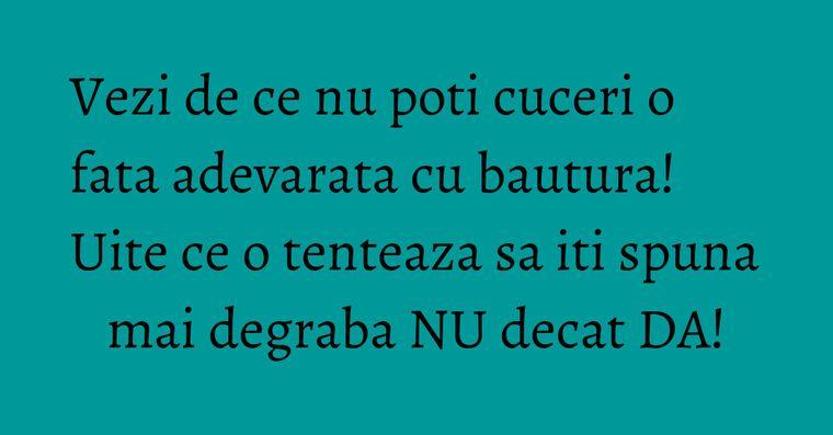 Vezi de ce nu poti cuceri o fata adevarata cu bautura! Uite ce o tenteaza sa iti spuna mai degraba NU decat DA!