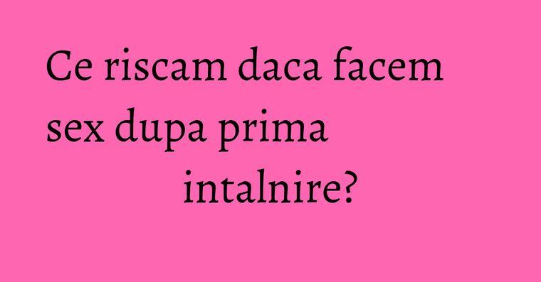 Ce riscam daca facem sex dupa prima intalnire?