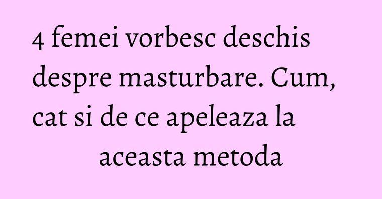 4 femei vorbesc deschis despre masturbare. Cum, cat si de ce apeleaza la aceasta metoda