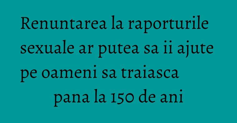 Renuntarea la raporturile sexuale ar putea sa ii ajute pe oameni sa traiasca pana la 150 de ani