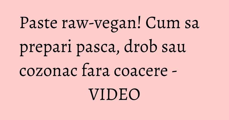 Paste raw-vegan! Cum sa prepari pasca, drob sau cozonac fara coacere - VIDEO