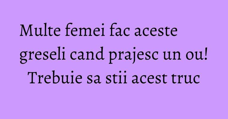 Multe femei fac aceste greseli cand prajesc un ou! Trebuie sa stii acest truc