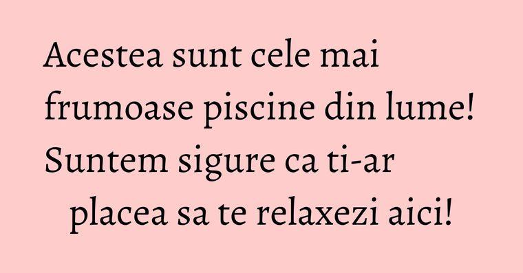 Acestea sunt cele mai frumoase piscine din lume! Suntem sigure ca ti-ar placea sa te relaxezi aici!
