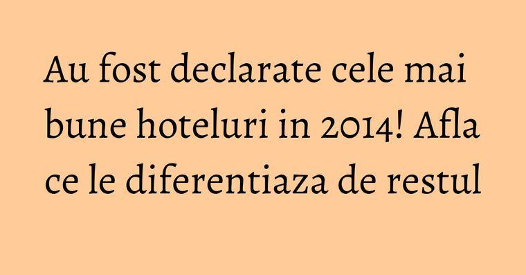Au fost declarate cele mai bune hoteluri in 2014! Afla ce le diferentiaza de restul