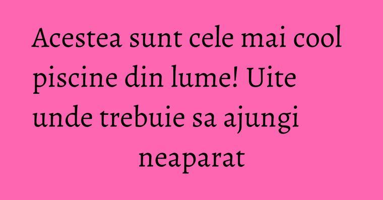 Acestea sunt cele mai cool piscine din lume! Uite unde trebuie sa ajungi neaparat