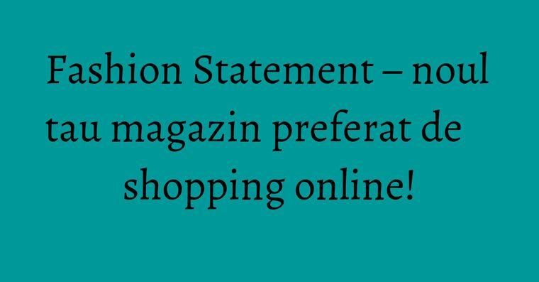 Fashion Statement – noul tau magazin preferat de shopping online!