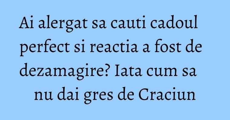Ai alergat sa cauti cadoul perfect si reactia a fost de dezamagire? Iata cum sa nu dai gres de Craciun