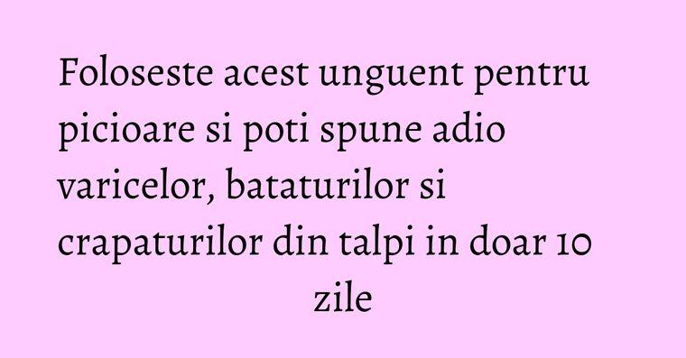 Foloseste acest unguent pentru picioare si poti spune adio varicelor, bataturilor si crapaturilor din talpi in doar 10 zile