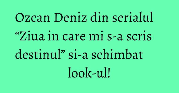 """Ozcan Deniz din serialul """"Ziua in care mi s-a scris destinul"""" si-a schimbat look-ul!"""