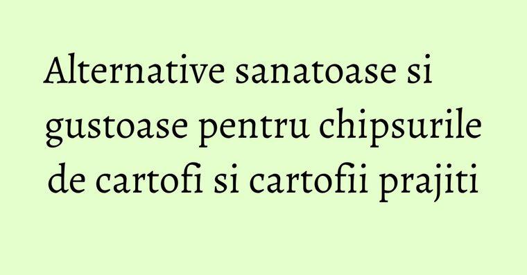 Alternative sanatoase si gustoase pentru chipsurile de cartofi si cartofii prajiti
