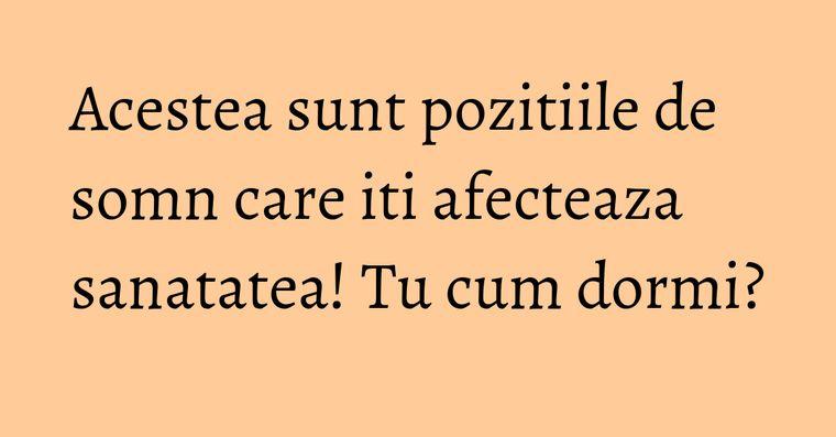 Acestea sunt pozitiile de somn care iti afecteaza sanatatea! Tu cum dormi?