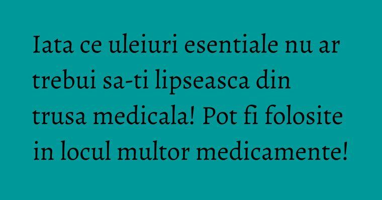 Iata ce uleiuri esentiale nu ar trebui sa-ti lipseasca din trusa medicala! Pot fi folosite in locul multor medicamente!