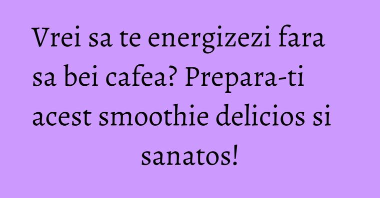 Vrei sa te energizezi fara sa bei cafea? Prepara-ti acest smoothie delicios si sanatos!