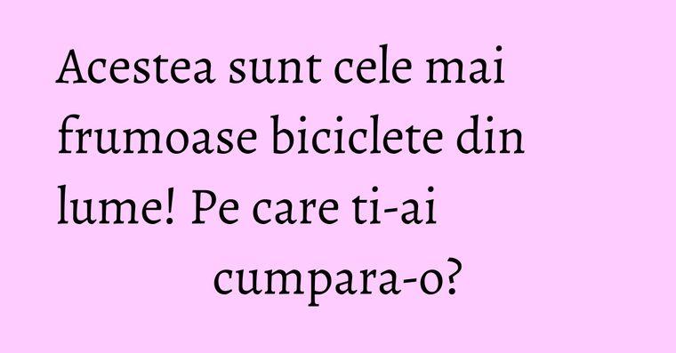 Acestea sunt cele mai frumoase biciclete din lume! Pe care ti-ai cumpara-o?