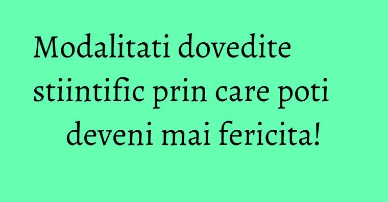 Modalitati dovedite stiintific prin care poti deveni mai fericita!