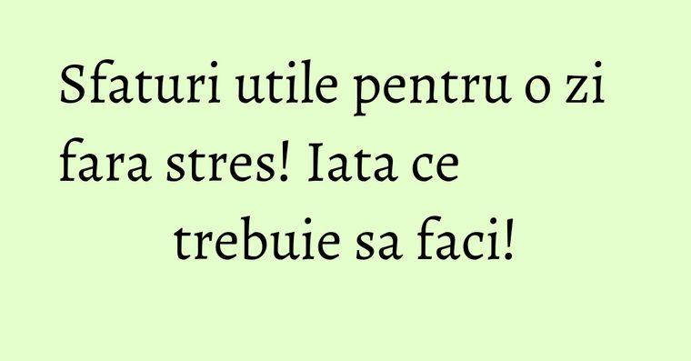 Sfaturi utile pentru o zi fara stres! Iata ce trebuie sa faci!