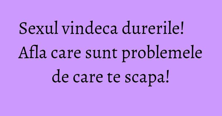 Sexul vindeca durerile! Afla care sunt problemele de care te scapa!