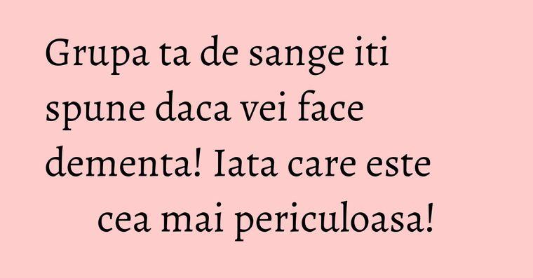 Grupa ta de sange iti spune daca vei face dementa! Iata care este cea mai periculoasa!