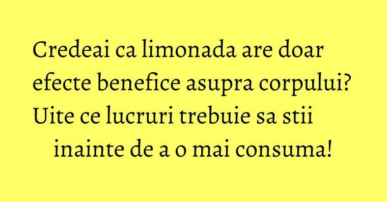 Credeai ca limonada are doar efecte benefice asupra corpului? Uite ce lucruri trebuie sa stii inainte de a o mai consuma!
