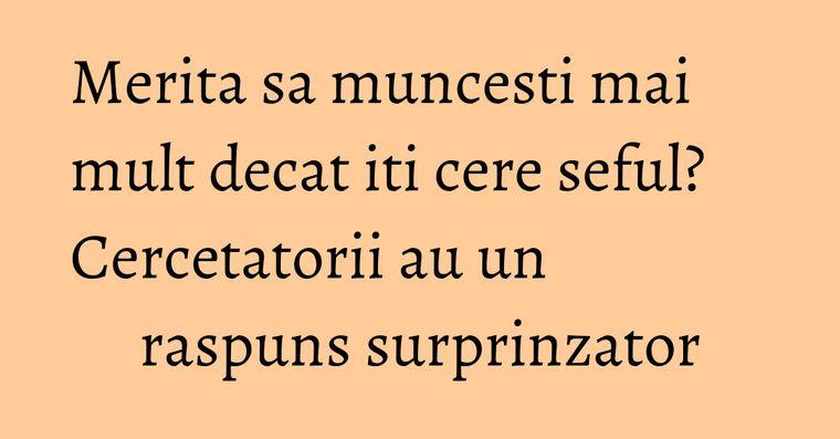 Merita sa muncesti mai mult decat iti cere seful? Cercetatorii au un raspuns surprinzator