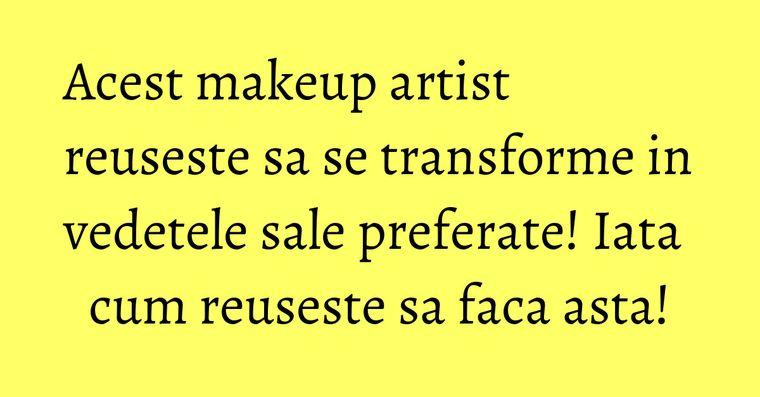 Acest makeup artist reuseste sa se transforme in vedetele sale preferate! Iata cum reuseste sa faca asta!