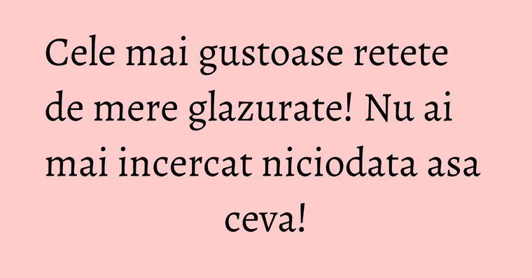 Cele mai gustoase retete de mere glazurate! Nu ai mai incercat niciodata asa ceva!