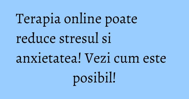 Terapia online poate reduce stresul si anxietatea! Vezi cum este posibil!